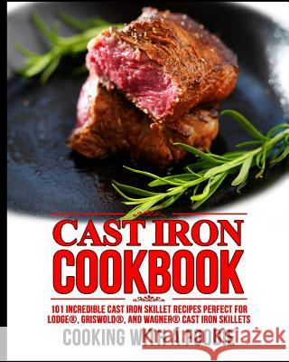 Cast Iron Cookbook: 101 Incredible Cast Iron Skillet Recipes Perfect For Lodge, Griswold, and Wagner Cast Iron Skillets Cooking with a. Foodie 9781518798030 Createspace Independent Publishing Platform
