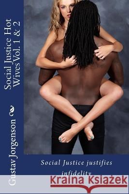 Social Justice Hot Wives Vol. 1 & 2: Social Justice Justifies Infidelity Gustav Jorgenson 9781518816079 Createspace