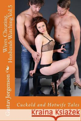 Wives Cheating, Husbands Watching Vol.5: Cuckold and Hotwife Tales Gustav Jorgenson 9781518816703 Createspace