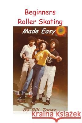 Beginners Roller Skating Made Easy: Having More Fun with Less Bruises Bill Jones 9781518863523