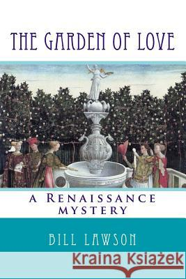 The Garden of Love: A Renaissance Mystery Bill Lawson 9781518863615 Createspace Independent Publishing Platform