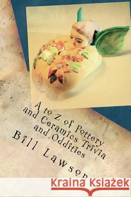 A to Z of Pottery and Ceramics Trivia and Oddities Bill Lawson 9781518876073 Createspace Independent Publishing Platform