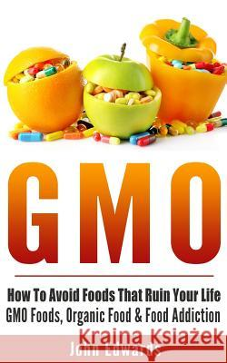 Gmo: How to Avoid Foods That Ruin Your Life - Gmo Foods, Organic Food & Food Addiction John Edwards 9781518885815