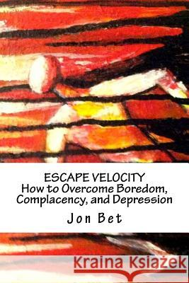 Escape Velocity: How to Overcome Boredom, Complacency, and Depression Jon Bet 9781518891304