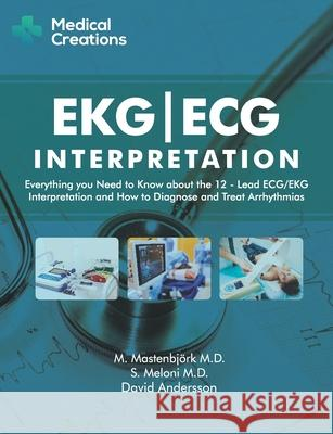 Ekg/ECG Interpretation: Everything You Need to Know about the 12-Lead Ecg/EKG Interpretation and How to Diagnose and Treat Arrhythmias David Andersson 9781519027122