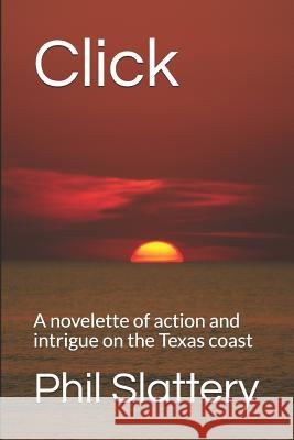 Click: A novelette of action and intrigue on the Texas coast Phil Slattery 9781519080943