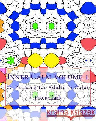 Inner Calm Volume 1: 55 Patterns for Adults to Color Peter Clark 9781519108395 Createspace Independent Publishing Platform