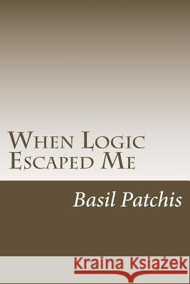 When Logic Escaped Me: Helping You Understand How to Help Someone You Love Pick Up the Broken Pieces of Life Basil Patchis 9781519120236