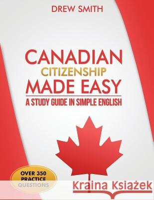 Canadian Citizenship Made Easy: A Study Guide in Simple English Drew Smith 9781519121295