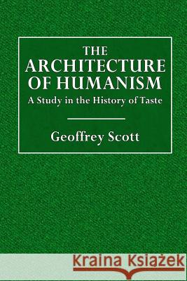 The Architecture of Humanism: A Study in the History of Taste Geoffrey Scott 9781519139078