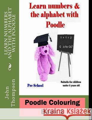 Poodle Colouring Book 1: Learn Numbers & the Alphabet with Poodle John Thompson 9781519140241
