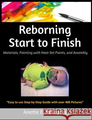 Reborning Start to Finish: Materials, Painting with Heat-Set Paints, and Assembly Anette E. Hillegass 9781519142320
