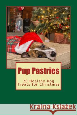 Pup Pastries: 20 Healthy Dog Treats for Christmas Amanda Bowyer 9781519174673