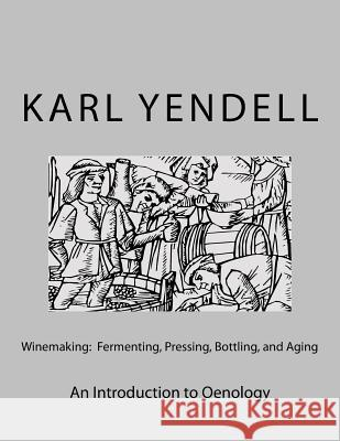 Winemaking: Fermenting, Pressing, Bottling, and Aging: An Introduction to Oenology Karl Yendell 9781519193216