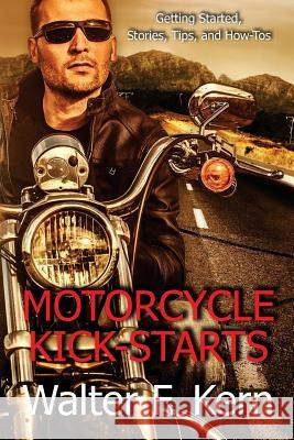 Motorcycle Kick-Starts: Getting Started, Stories, Tips, and How-Tos Walter F. Kern 9781519258892