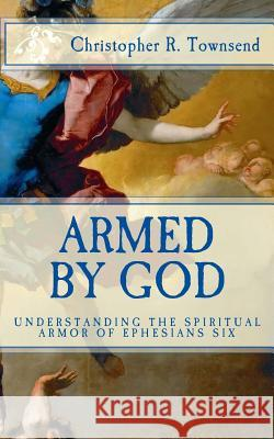 Armed By God: Understanding the Spiritual Armor of Ephesians Six Christopher R. Townsend 9781519311603