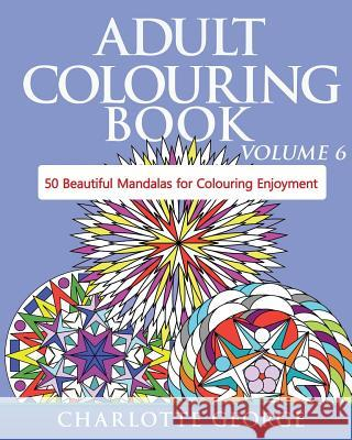 Adult Colouring Book - Volume 6: 50 Original Mandalas for Colouring Enjoyment Charlotte George 9781519312921