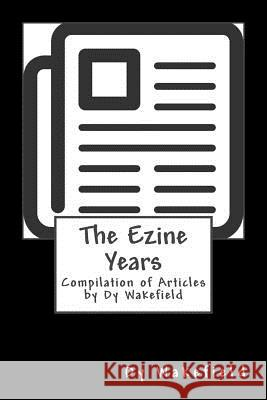 The Ezine Years: Compilation of Articles by Dy Wakefield Dy Wakefield 9781519350305
