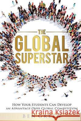 The Global Superstar: How Your Students Can Develop an Advantage Over Global Competition Ben Green 9781519405944 Createspace Independent Publishing Platform