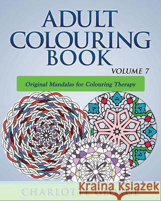 Adult Colouring Book - Volume 7: Original Mandalas for Colouring Therapy Charlotte George 9781519433978