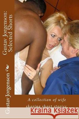 Gustav Jorgenson: Selected Shorts: A Collection of Wife Sharing Short Stories. Gustav Jorgenson 9781519439390 Createspace