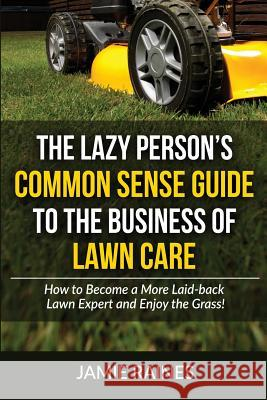 The Lazy Person's Common Sense Guide to the Business of Lawn Care: How to Become a More Laid-Back Lawn Expert and Enjoy the Grass! Jamie Raines 9781519464170