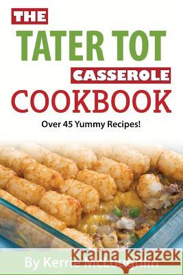 The Tater Tot Casserole Cookbook: Over 45 Yummy Recipes! Kerrie McLoughlin 9781519464484