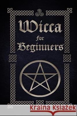 Wicca for Beginners: A Guide to Wiccan Beliefs, Spells, Rituals and Holidays Sophia Silvervine 9781519485465