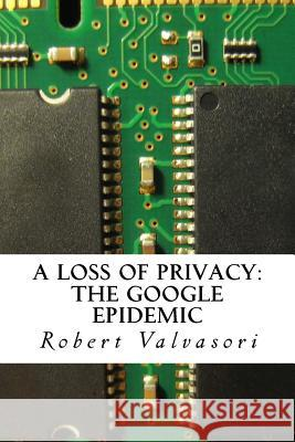 A Loss of Privacy: The Google Epidemic Robert Valvasori 9781519547415