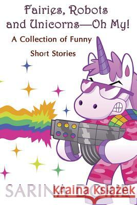 Fairies, Robots and Unicorns?--Oh My!: A Collection of Funny Short Stories Sarina Dorie 9781519557186
