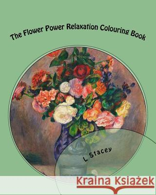 The Flower Power Relaxation Colouring Book: Beautiful Intricate Designs for Your Creativity L. Stacey 9781519558596 Createspace Independent Publishing Platform