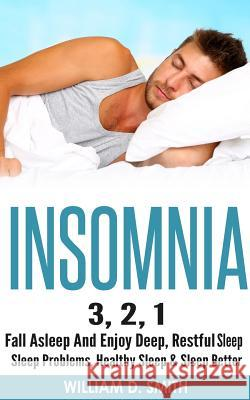 Insomnia: 3, 2, 1 - Fall Asleep and Enjoy Deep, Restful Sleep - Sleep Problems, Healthy Sleep & Sleep Better William D. Smith 9781519571021