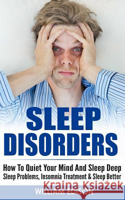 Sleep Disorders: How to Quiet Your Mind and Sleep Deep - Sleep Problems, Insomnia Treatment & Sleep Better William Edison 9781519571366