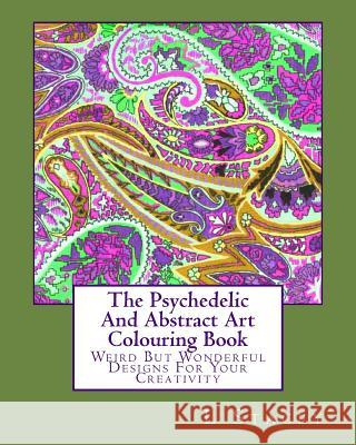 The Psychedelic and Abstract Art Colouring Book: Weird But Wonderful Designs for Your Creativity L. Stacey 9781519583642 Createspace Independent Publishing Platform