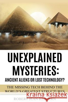 Unexplained Mysteries: Ancient Aliens or Lost Technology?: The Missing Tech Behind the World's Greatest Structures Robert Jean Redfern 9781519590619