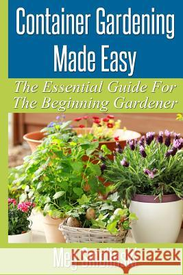 Container Gardening Made Easy: The Essential Guide to Begin Your Urban Garden Meg Smolinski 9781519593917