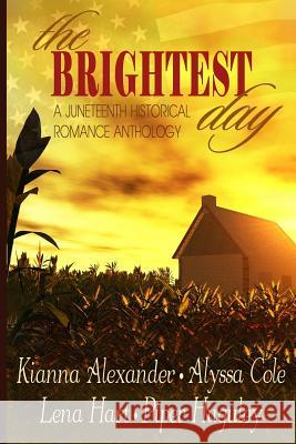 The Brightest Day: A Juneteenth Historical Romance Anthology Kianna Alexander Alyssa Cole Lena Hart 9781519616470 Createspace Independent Publishing Platform