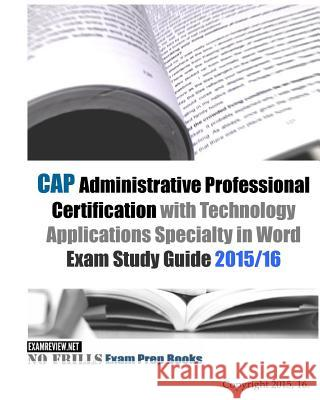 CAP Administrative Professional Certification with Technology Applications Specialty in Word Exam Study Guide 2015/16 Examreview 9781519622051