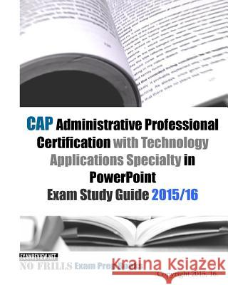 CAP Administrative Professional Certification with Technology Applications Specialty in PowerPoint Exam Study Guide 2015/16 Examreview 9781519622099