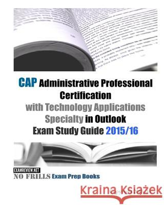CAP Administrative Professional Certification with Technology Applications Specialty in Outlook Exam Study Guide 2015/16 Examreview 9781519622129