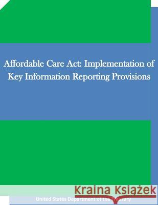 Affordable Care ACT: Implementation of Key Information Reporting Provisions United States Department of the Treasury Penny Hill Press 9781519705051
