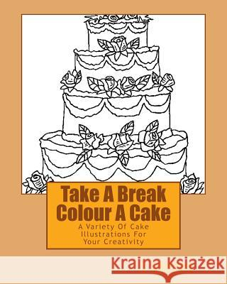 Take a Break Colour a Cake: A Variety of Cake Illustrations for Your Creativity L. Stacey 9781519707031 Createspace Independent Publishing Platform
