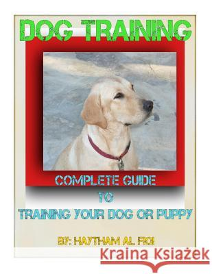 Dog Training: : Complete Guide to Training Your Dog or Puppy Haytham Al Fiqi 9781519714176