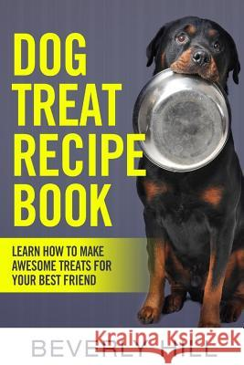 Dog Treat Recipe Book: Learn How to Make Treats for Your Best Friend Beverly Hill 9781519715296