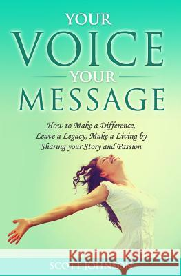 Your Voice Your Message: How to Make a Difference, Leave a Legacy, Make a Living by Sharing Your Story and Passion Scott Johnson 9781519742179