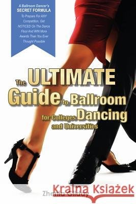 The Ultimate Guide to Ballroom Dancing for Colleges and Universities: A Ballroom Dancers Secret Formula to Prepare for Any Competition, Get Noticed on Zhenia Gilday 9781519761323