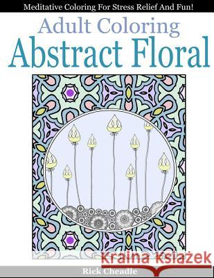 Adult Coloring Book: Abstract Floral Designs: Meditative Coloring for Stress Relief and Fun Rick Cheadle 9781519771261