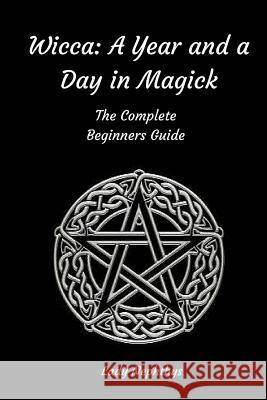 Wicca: A Year and a Day in Magick. the Complete Beginners Guide Lady Nephthys 9781519786982