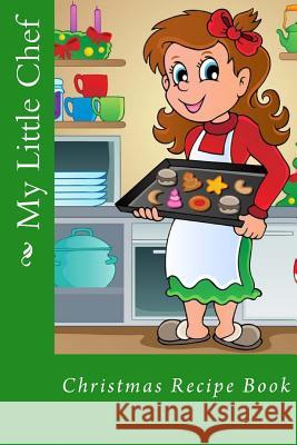 My Little Chef: Christmas Recipe Book Alice E. Tidwell Mrs Alice E. Tidwell 9781519794734
