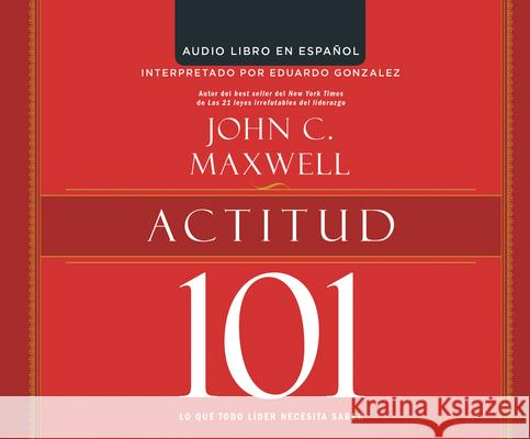Actitud 101 (Attitude 101): Lo Que Todo Lider Necesita Saber (What Every Leader Needs to Know) - audiobook John C. Maxwell 9781520047492